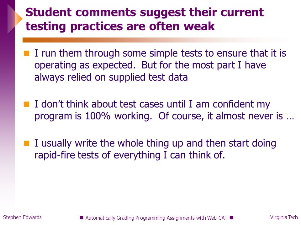 Stephen EdwardsVirginia Tech Student comments suggest their current testing practices are often weak I run them through some simple tests to ensure that it is operating as expected.
