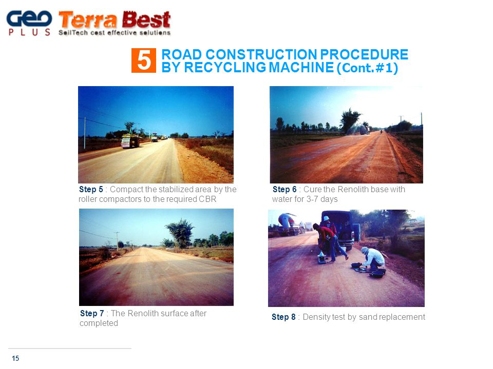 ROAD CONSTRUCTION PROCEDURE BY RECYCLING MACHINE (Cont.#1) 5 15 Step 5 : Compact the stabilized area by the roller compactors to the required CBR Step 6 : Cure the Renolith base with water for 3-7 days Step 7 : The Renolith surface after completed Step 8 : Density test by sand replacement