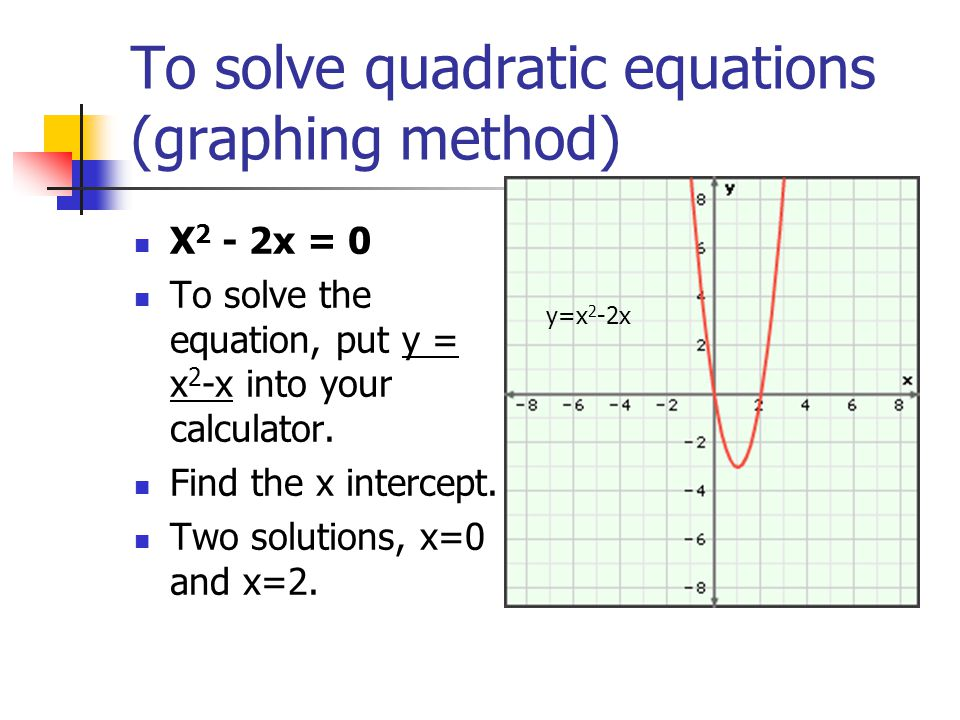To solve quadratic equations (graphing method) X 2 - 2x = 0 To solve the equation, put y = x 2 -x into your calculator.