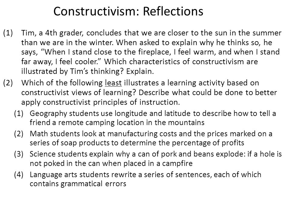 Constructivism: Reflections (1)Tim, a 4th grader, concludes that we are closer to the sun in the summer than we are in the winter.