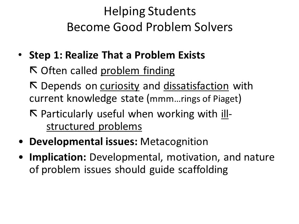 Helping Students Become Good Problem Solvers Step 1: Realize That a Problem Exists  Often called problem finding  Depends on curiosity and dissatisfaction with current knowledge state ( mmm…rings of Piaget )  Particularly useful when working with ill- structured problems Developmental issues: Metacognition Implication: Developmental, motivation, and nature of problem issues should guide scaffolding