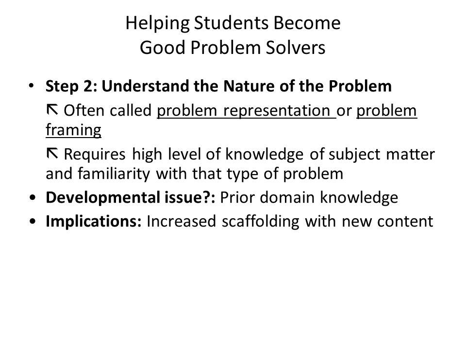 Helping Students Become Good Problem Solvers Step 2: Understand the Nature of the Problem  Often called problem representation or problem framing  Requires high level of knowledge of subject matter and familiarity with that type of problem Developmental issue : Prior domain knowledge Implications: Increased scaffolding with new content