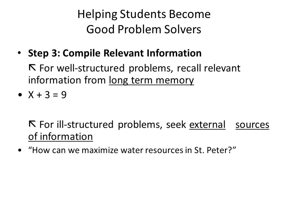 Helping Students Become Good Problem Solvers Step 3: Compile Relevant Information  For well-structured problems, recall relevant information from long term memory X + 3 = 9  For ill-structured problems, seek external sources of information How can we maximize water resources in St.