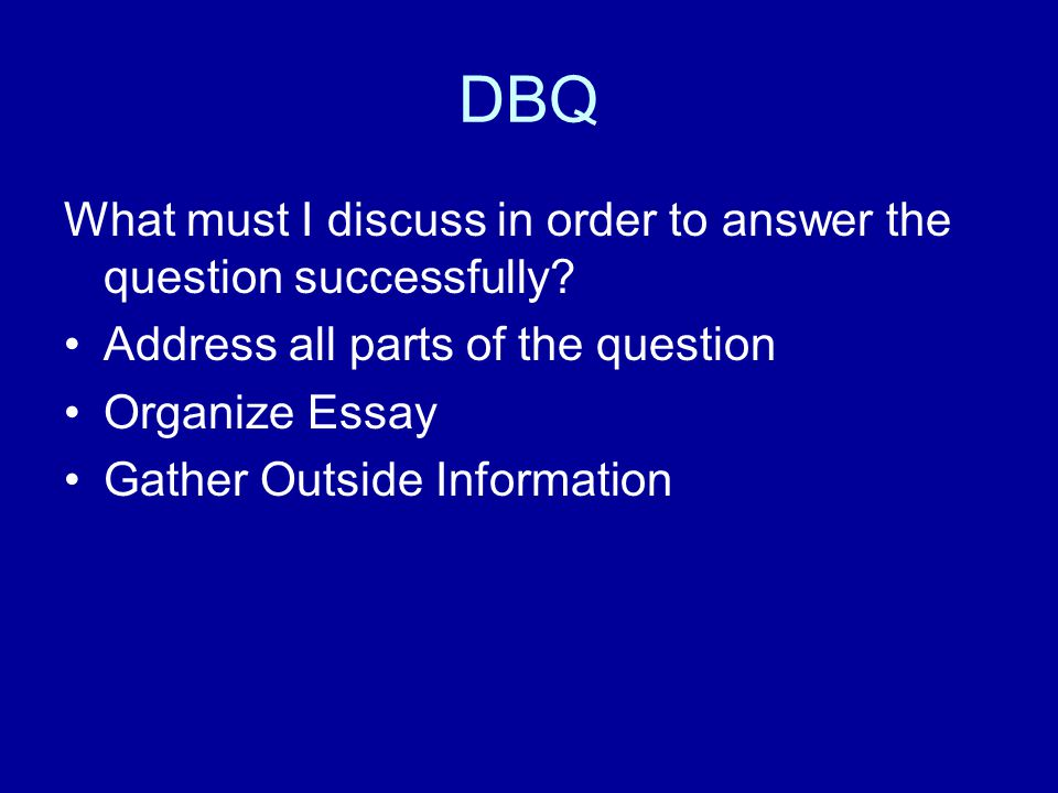 DBQ What must I discuss in order to answer the question successfully? Address all parts of the question Organize Essay Gather Outside Information