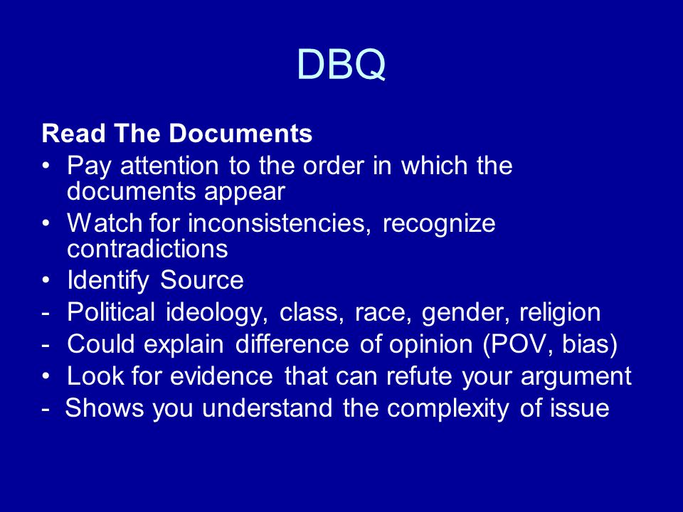 DBQ Read The Documents Pay attention to the order in which the documents appear Watch for inconsistencies, recognize contradictions Identify Source -P