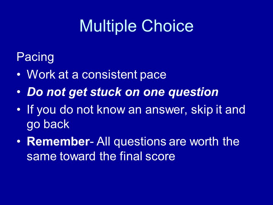 Multiple Choice Pacing Work at a consistent pace Do not get stuck on one question If you do not know an answer, skip it and go back Remember- All ques
