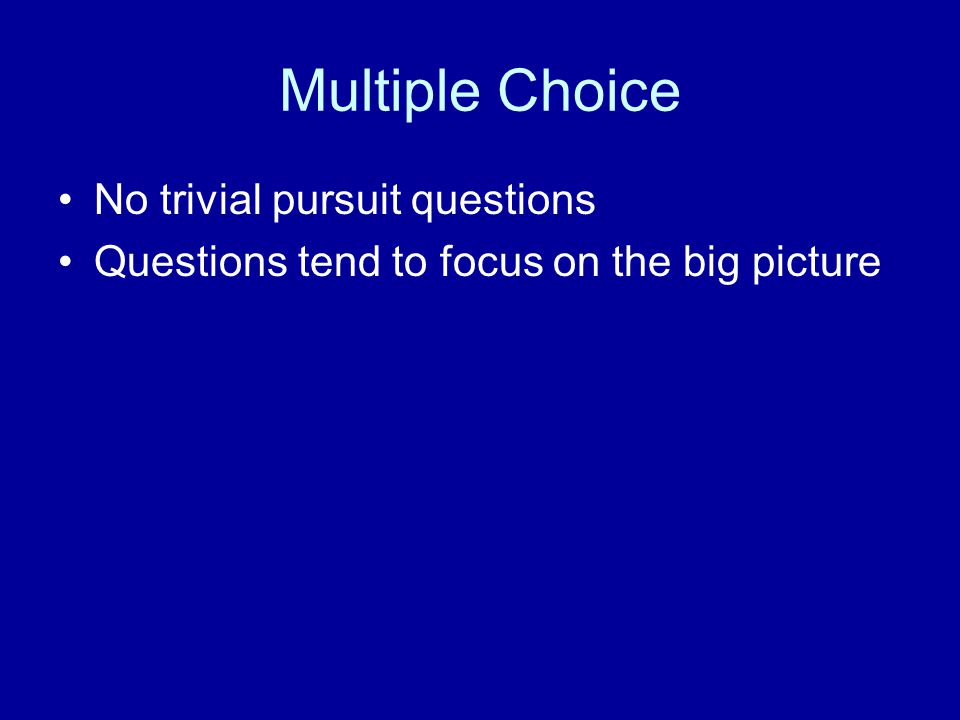 Multiple Choice No trivial pursuit questions Questions tend to focus on the big picture