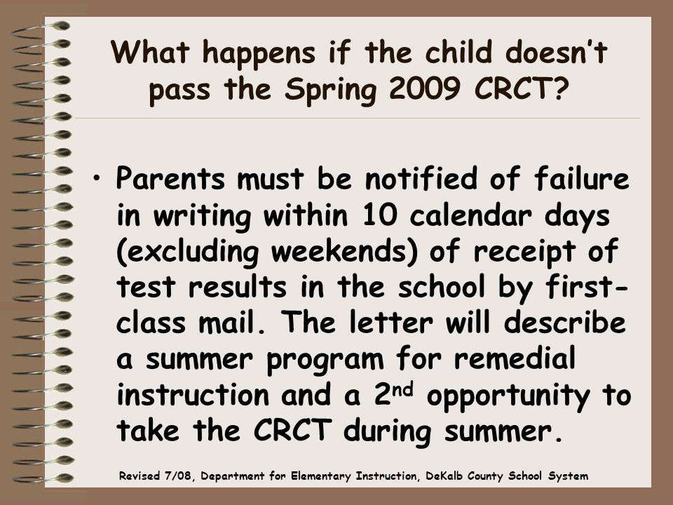 What happens if the child doesn't pass the Spring 2009 CRCT? Parents must be notified of failure in writing within 10 calendar days (excluding weekend