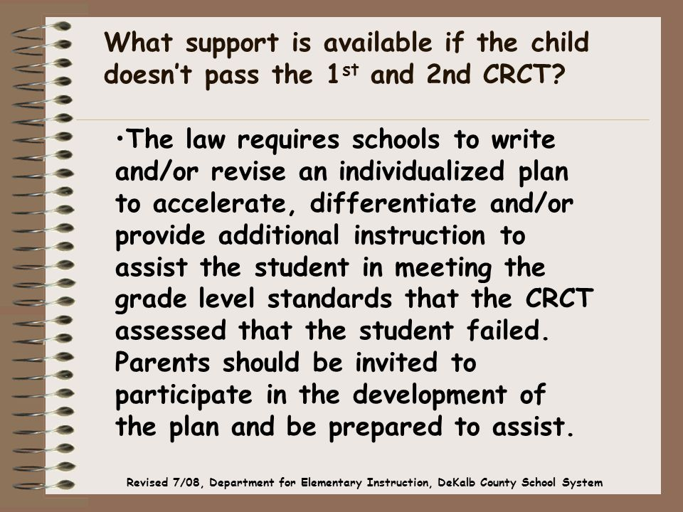 The law requires schools to write and/or revise an individualized plan to accelerate, differentiate and/or provide additional instruction to assist the student in meeting the grade level standards that the CRCT assessed that the student failed.