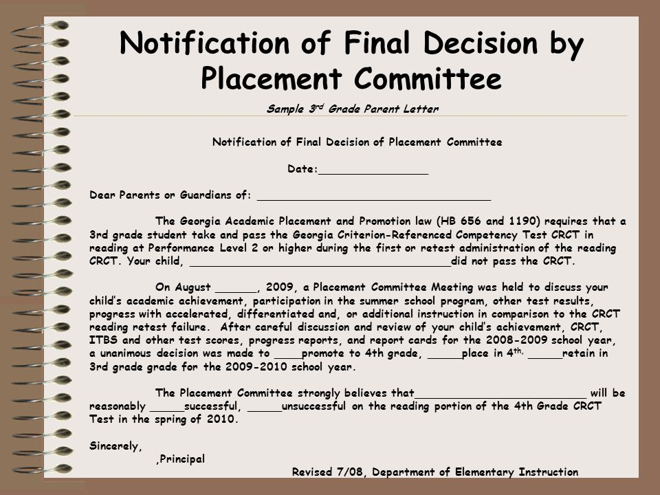 Notification of Final Decision by Placement Committee Sample 3 rd Grade Parent Letter Notification of Final Decision of Placement Committee Date:________________ Dear Parents or Guardians of: __________________________________ The Georgia Academic Placement and Promotion law (HB 656 and 1190) requires that a 3rd grade student take and pass the Georgia Criterion-Referenced Competency Test CRCT in reading at Performance Level 2 or higher during the first or retest administration of the reading CRCT.