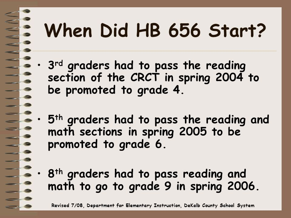 When Did HB 656 Start? 3 rd graders had to pass the reading section of the CRCT in spring 2004 to be promoted to grade 4. 5 th graders had to pass the