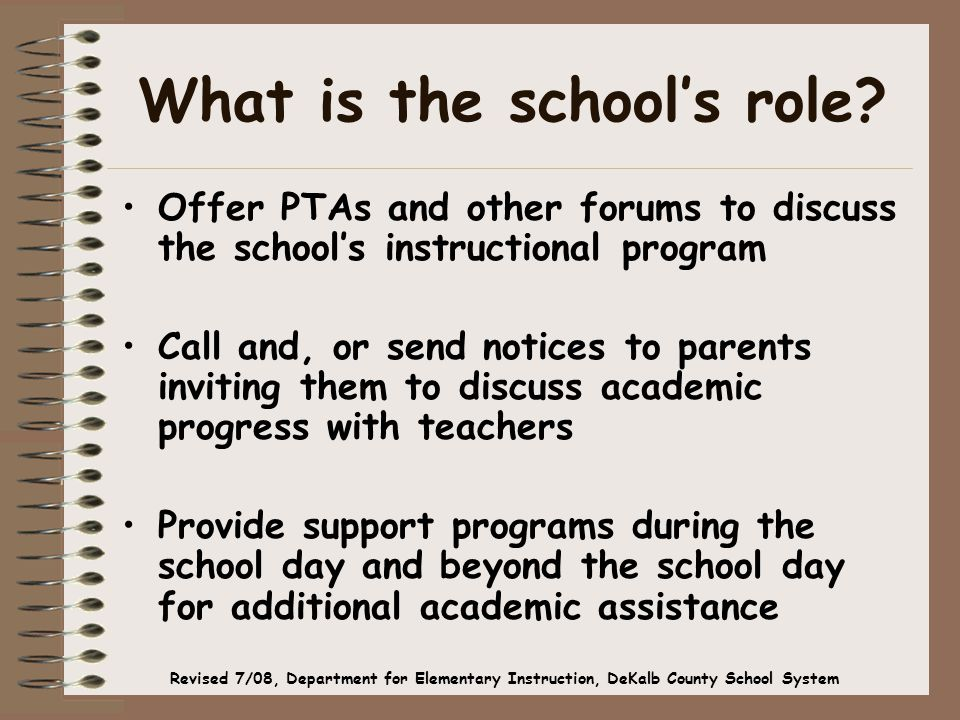 What is the school's role? Offer PTAs and other forums to discuss the school's instructional program Call and, or send notices to parents inviting the
