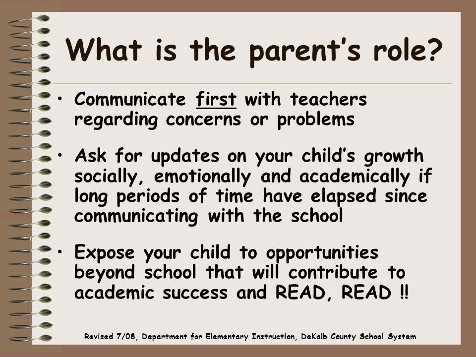 What is the parent's role? Communicate first with teachers regarding concerns or problems Ask for updates on your child's growth socially, emotionally