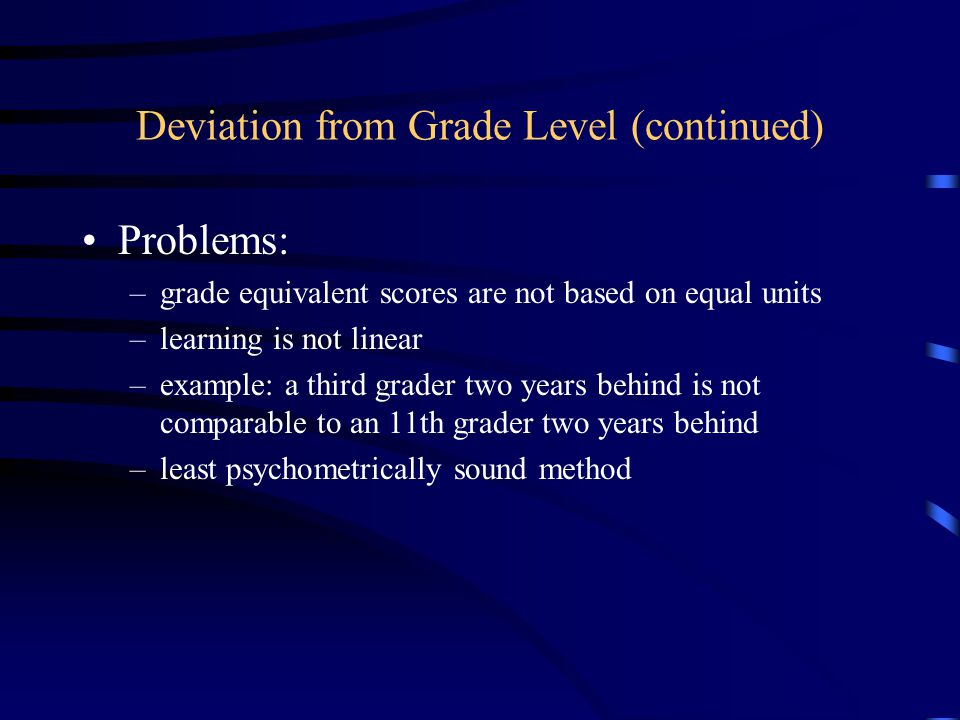 Deviation from Grade Level (continued) Problems: –grade equivalent scores are not based on equal units –learning is not linear –example: a third grader two years behind is not comparable to an 11th grader two years behind –least psychometrically sound method