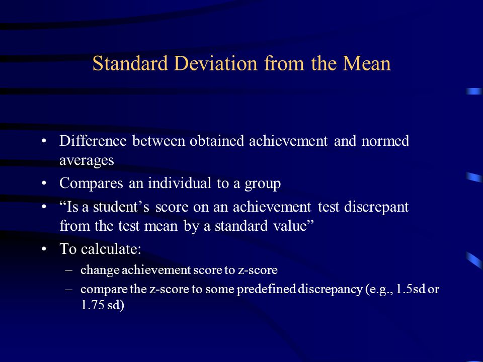 Standard Deviation from the Mean Difference between obtained achievement and normed averages Compares an individual to a group Is a student's score on an achievement test discrepant from the test mean by a standard value To calculate: –change achievement score to z-score –compare the z-score to some predefined discrepancy (e.g., 1.5sd or 1.75 sd)