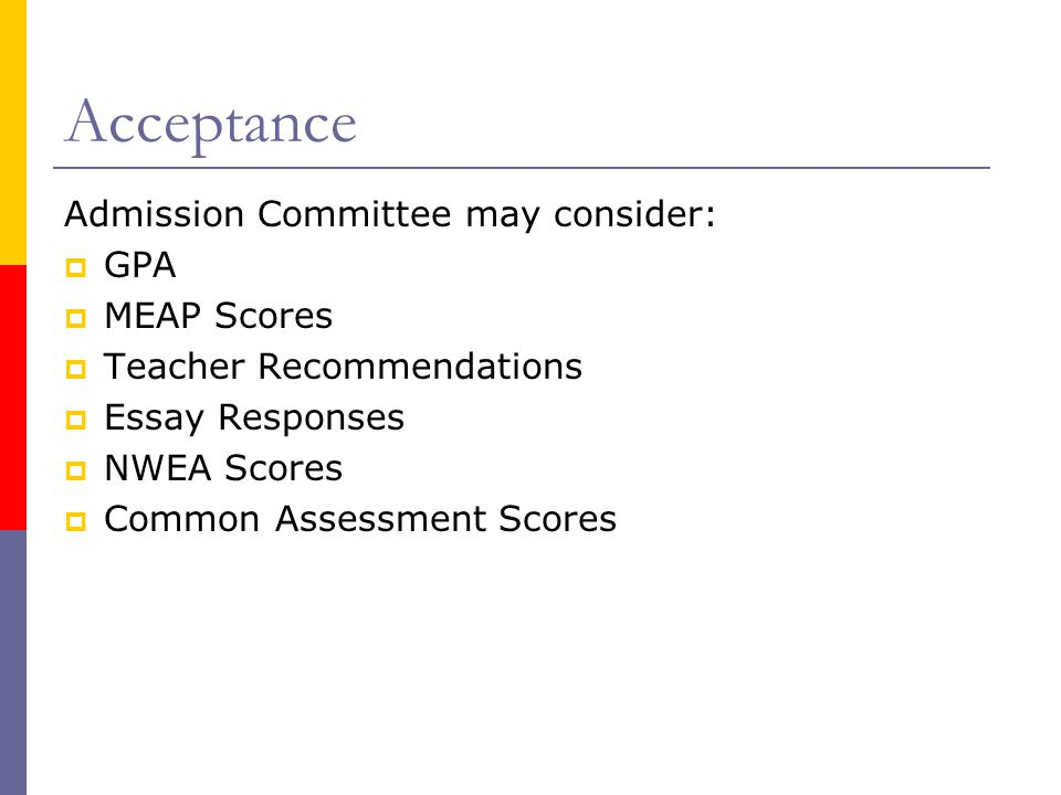 Acceptance Admission Committee may consider:  GPA  MEAP Scores  Teacher Recommendations  Essay Responses  NWEA Scores  Common Assessment Scores