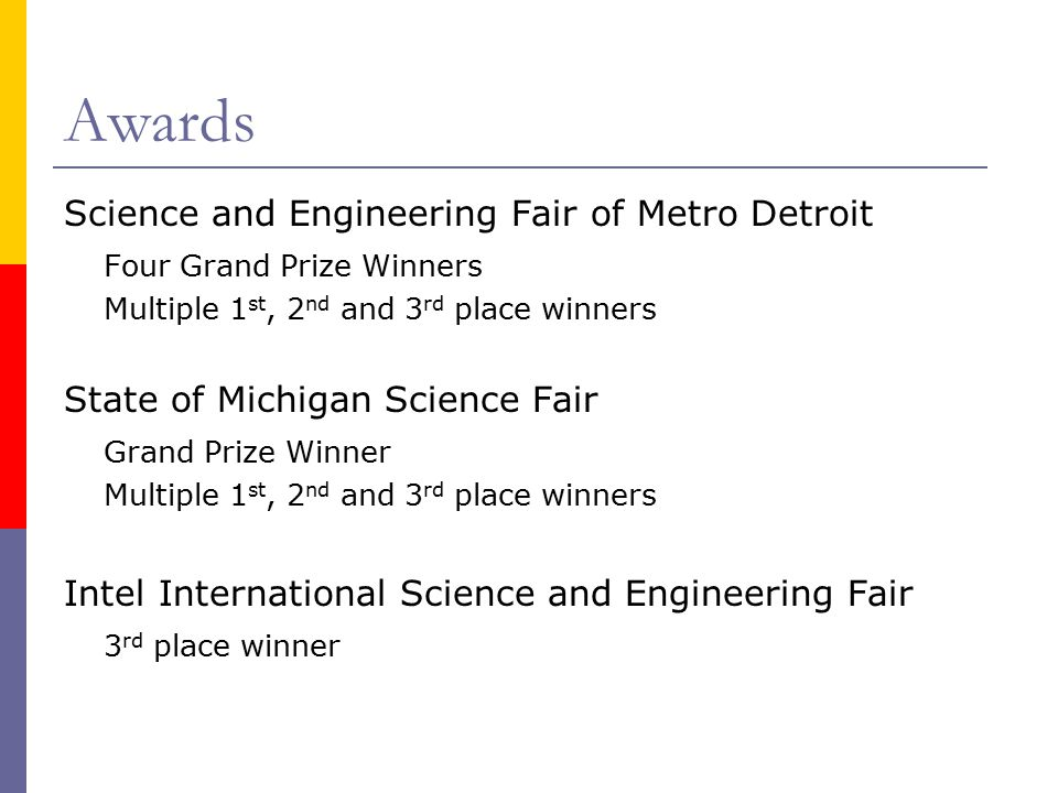 Awards Science and Engineering Fair of Metro Detroit Four Grand Prize Winners Multiple 1 st, 2 nd and 3 rd place winners State of Michigan Science Fair Grand Prize Winner Multiple 1 st, 2 nd and 3 rd place winners Intel International Science and Engineering Fair 3 rd place winner