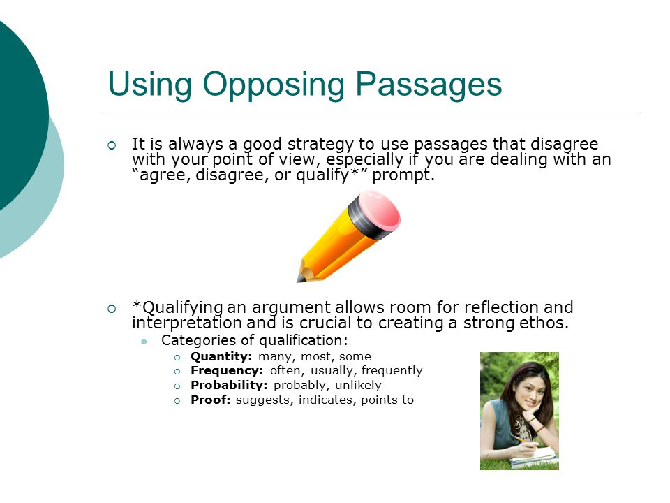 Using Opposing Passages  It is always a good strategy to use passages that disagree with your point of view, especially if you are dealing with an agree, disagree, or qualify* prompt.