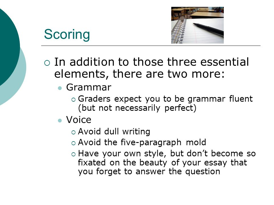 Scoring  In addition to those three essential elements, there are two more: Grammar  Graders expect you to be grammar fluent (but not necessarily perfect) Voice  Avoid dull writing  Avoid the five-paragraph mold  Have your own style, but don't become so fixated on the beauty of your essay that you forget to answer the question