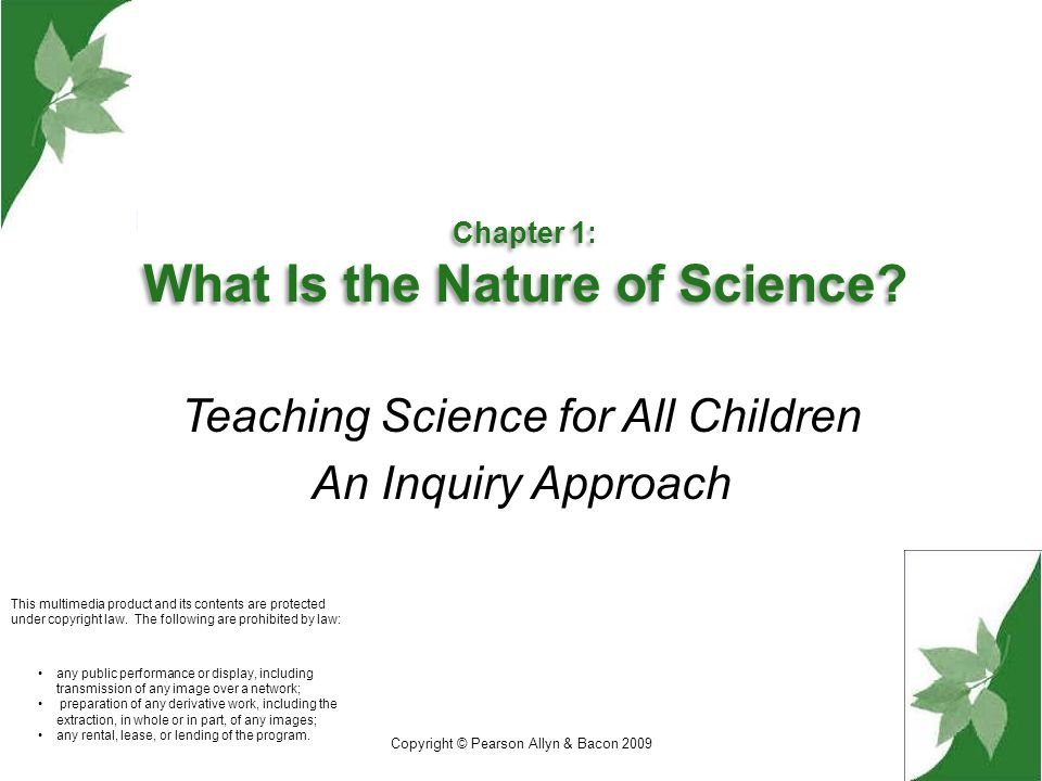 Copyright © Pearson Allyn & Bacon 2009 Central concepts : Children's perceptions of science vary, are influenced by society, and often are inaccurate Considerable improvements in science achievement have been made over the past decade, yet present conditions and majority of teaching practices limit achievement gains for females and minority groups The nature of science is a dynamic human enterprise, not a static construct The nature of science considers a world view, incorporates inquiry processes, and effective lessons include these components.
