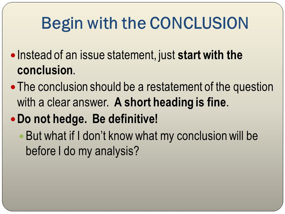 Begin with the CONCLUSION Instead of an issue statement, just start with the conclusion. The conclusion should be a restatement of the question with a