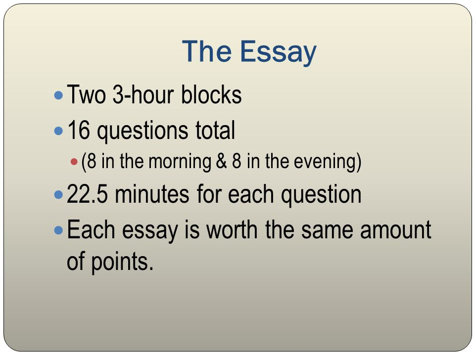 The Essay Two 3-hour blocks 16 questions total (8 in the morning & 8 in the evening) 22.5 minutes for each question Each essay is worth the same amount of points.