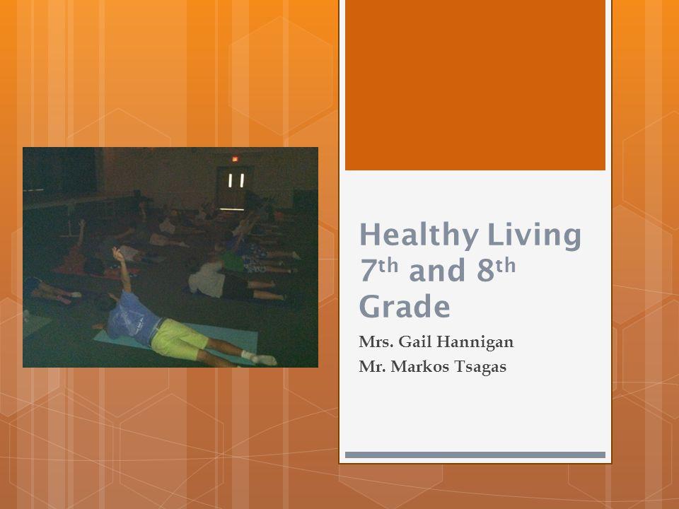 Healthy Living 7 th and 8 th Grade Mrs. Gail Hannigan Mr. Markos Tsagas