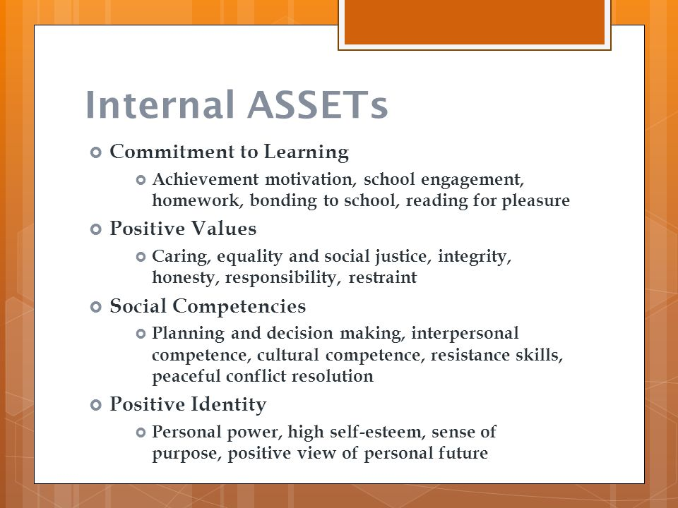 Internal ASSETs  Commitment to Learning  Achievement motivation, school engagement, homework, bonding to school, reading for pleasure  Positive Val