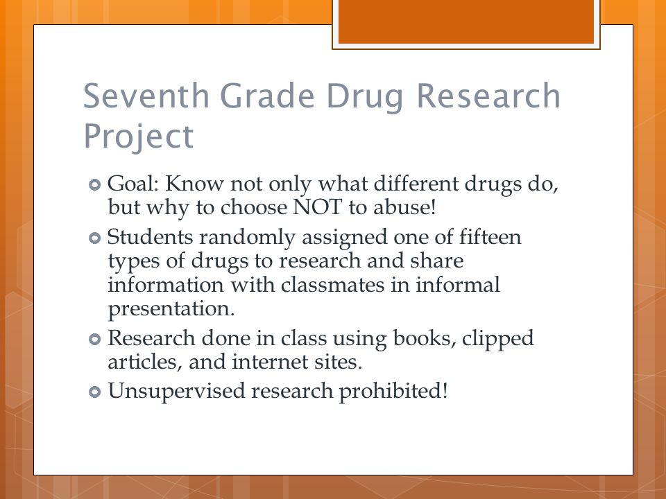 Seventh Grade Drug Research Project  Goal: Know not only what different drugs do, but why to choose NOT to abuse!  Students randomly assigned one of