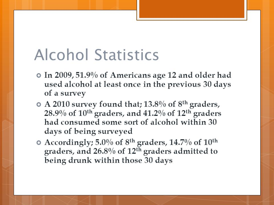 Alcohol Statistics  In 2009, 51.9% of Americans age 12 and older had used alcohol at least once in the previous 30 days of a survey  A 2010 survey f