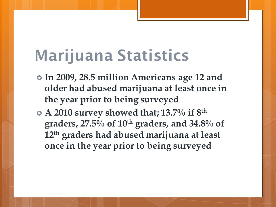 Marijuana Statistics  In 2009, 28.5 million Americans age 12 and older had abused marijuana at least once in the year prior to being surveyed  A 201
