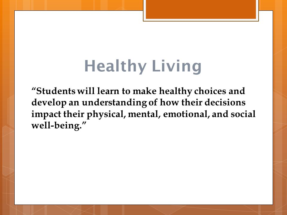"Healthy Living ""Students will learn to make healthy choices and develop an understanding of how their decisions impact their physical, mental, emotion"