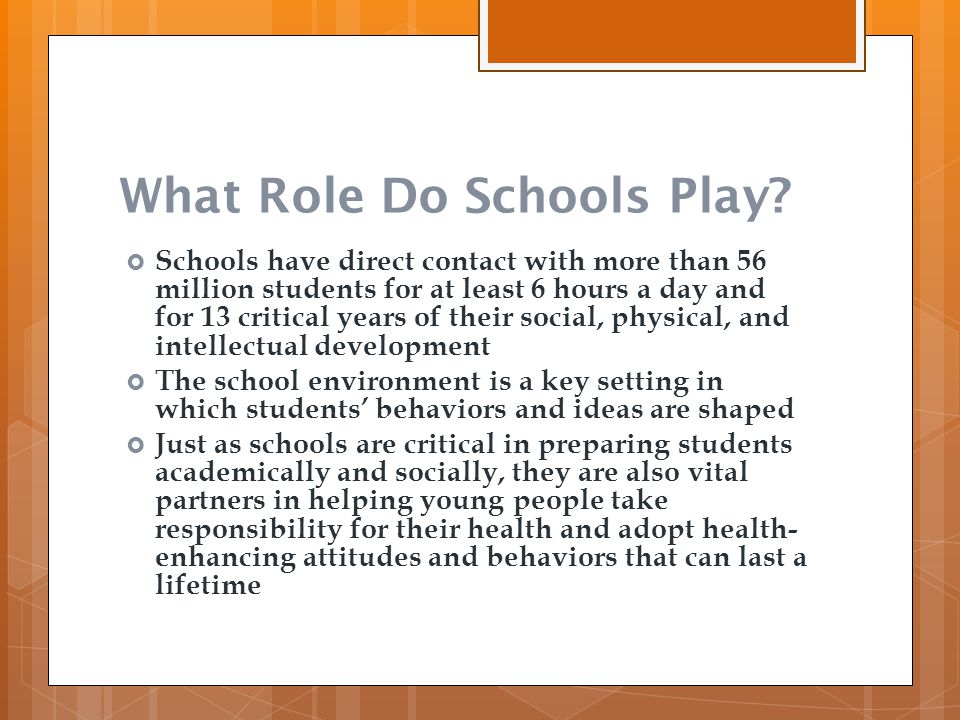 What Role Do Schools Play?  Schools have direct contact with more than 56 million students for at least 6 hours a day and for 13 critical years of th