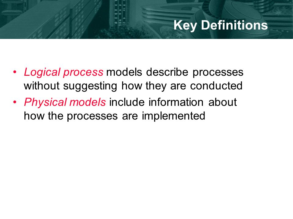 Key Definitions Logical process models describe processes without suggesting how they are conducted Physical models include information about how the processes are implemented