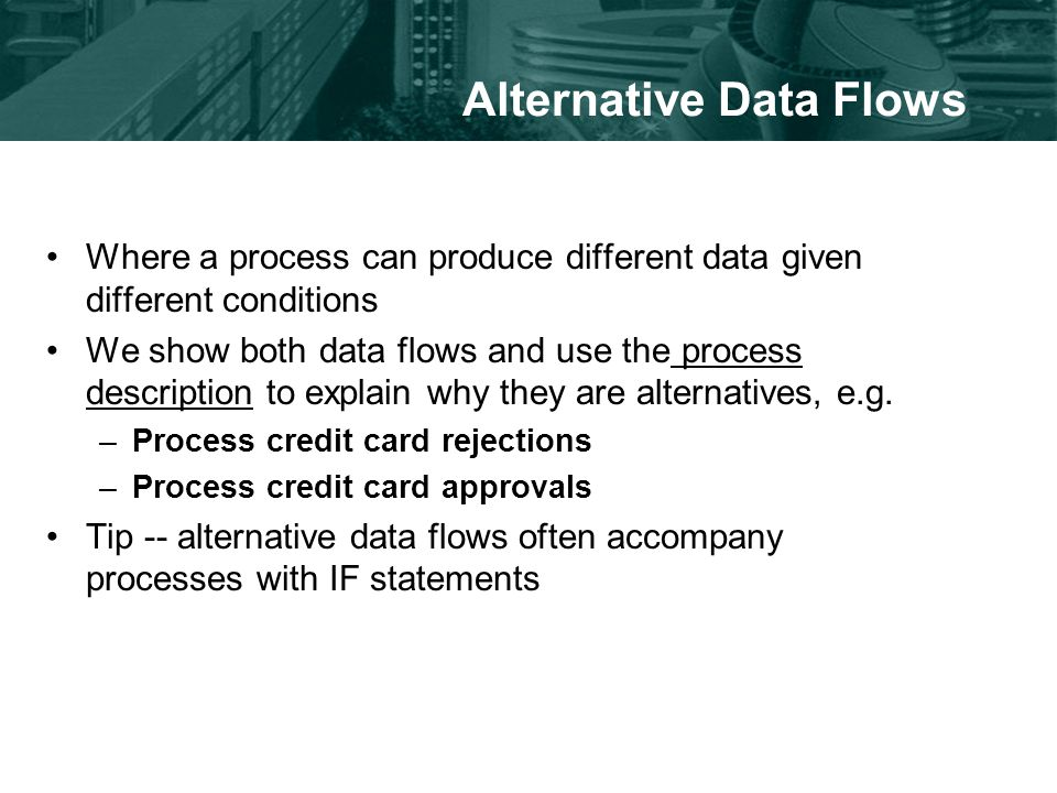 Alternative Data Flows Where a process can produce different data given different conditions We show both data flows and use the process description to explain why they are alternatives, e.g.