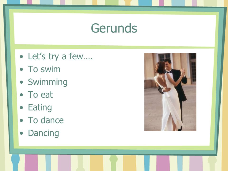 Gerunds Let's try a few…. To swim Swimming To eat Eating To dance Dancing