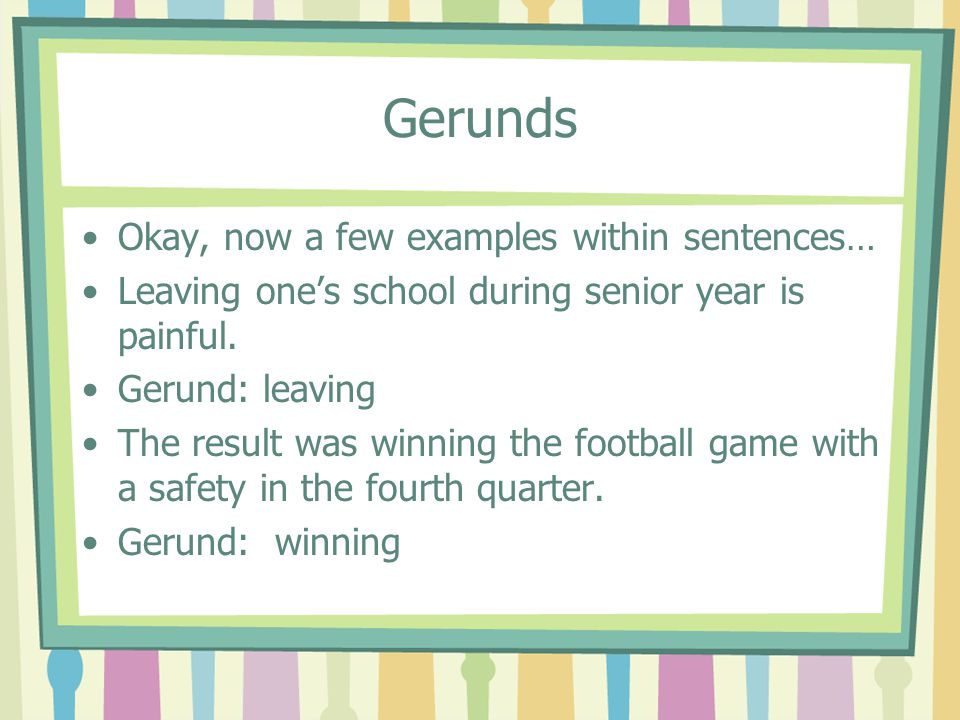 Gerunds Okay, now a few examples within sentences… Leaving one's school during senior year is painful. Gerund: leaving The result was winning the foot