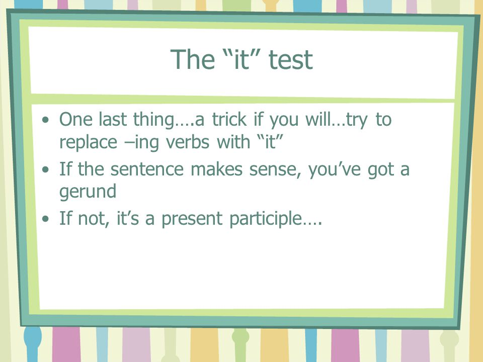 """The """"it"""" test One last thing….a trick if you will…try to replace –ing verbs with """"it"""" If the sentence makes sense, you've got a gerund If not, it's a"""
