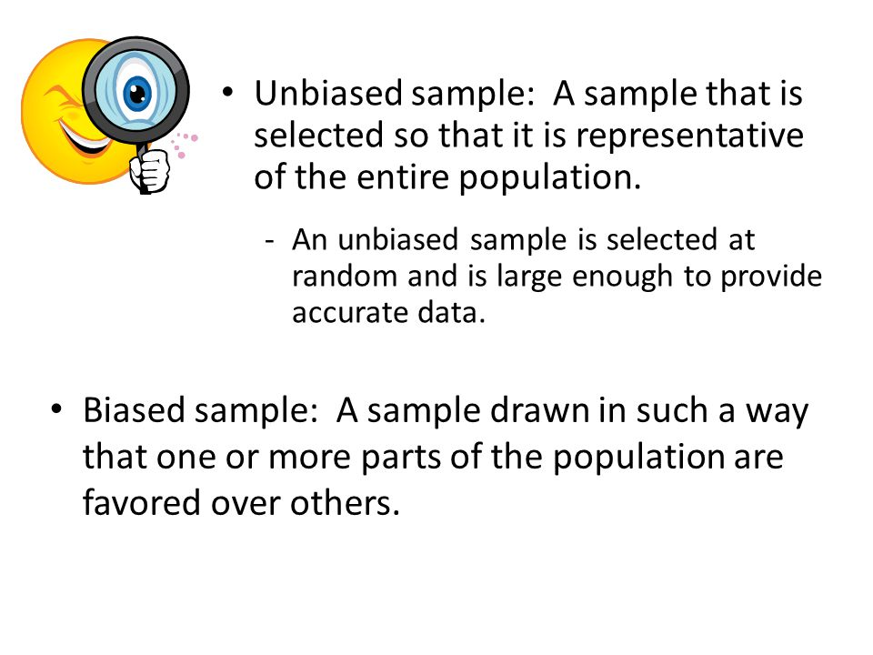 Unbiased sample: A sample that is selected so that it is representative of the entire population.