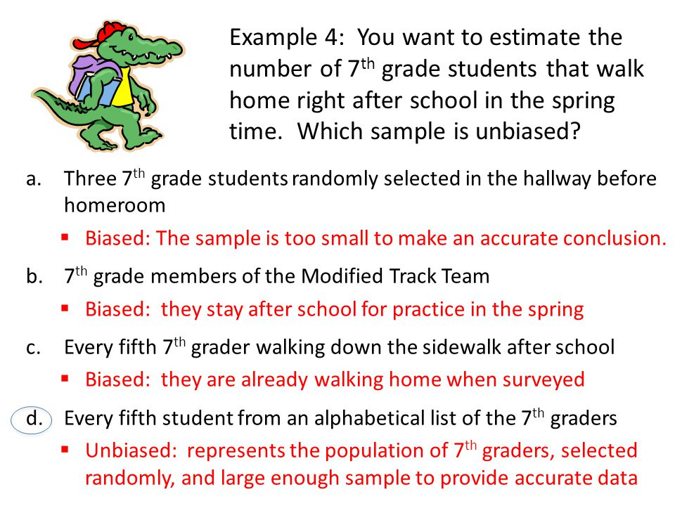 Example 4: You want to estimate the number of 7 th grade students that walk home right after school in the spring time.