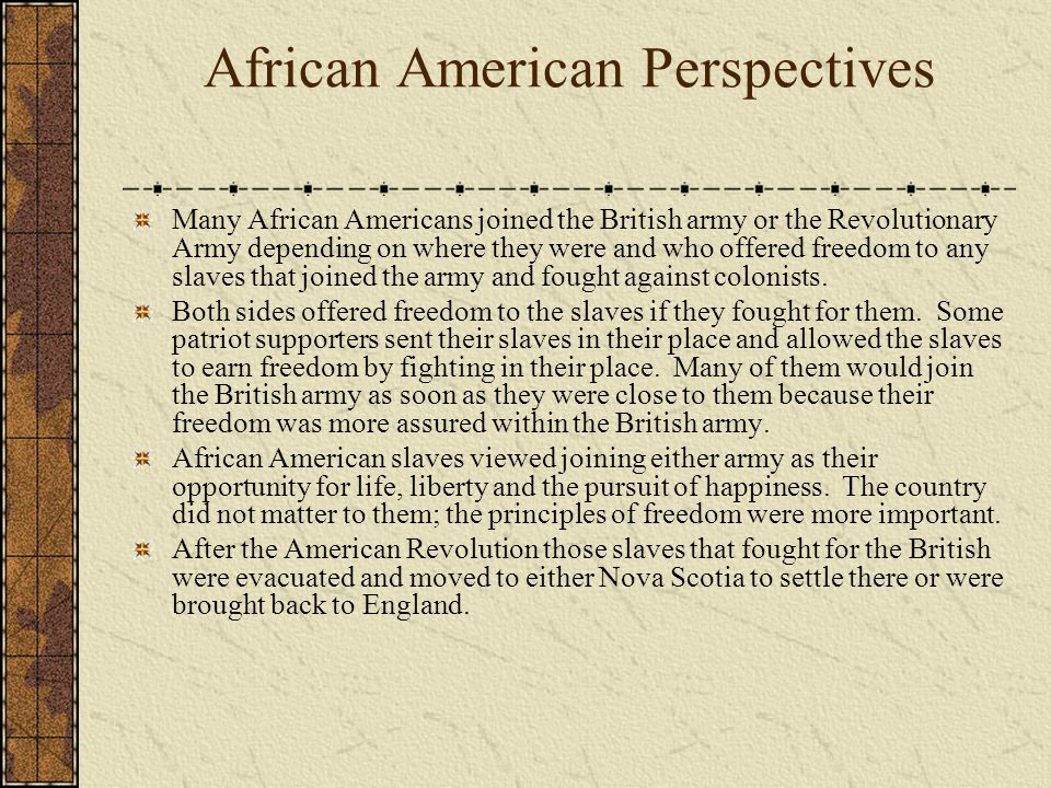 African American Perspectives Many African Americans joined the British army or the Revolutionary Army depending on where they were and who offered freedom to any slaves that joined the army and fought against colonists.