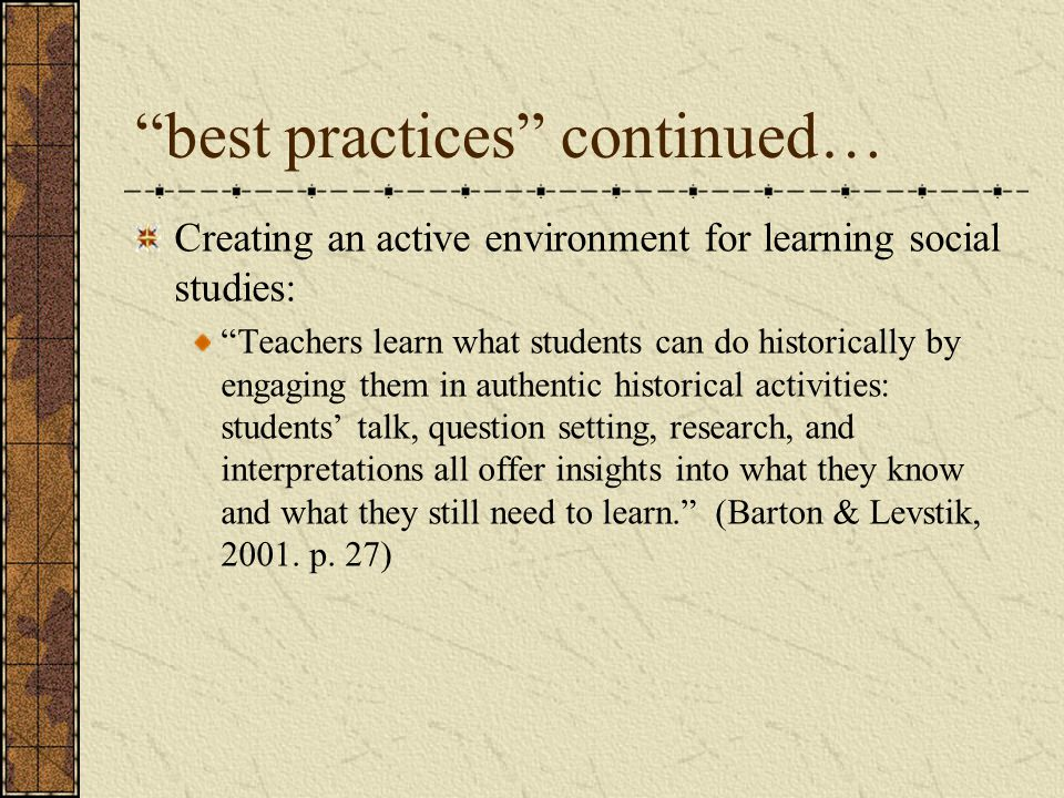 best practices continued… Creating an active environment for learning social studies: Teachers learn what students can do historically by engaging them in authentic historical activities: students' talk, question setting, research, and interpretations all offer insights into what they know and what they still need to learn. (Barton & Levstik, 2001.