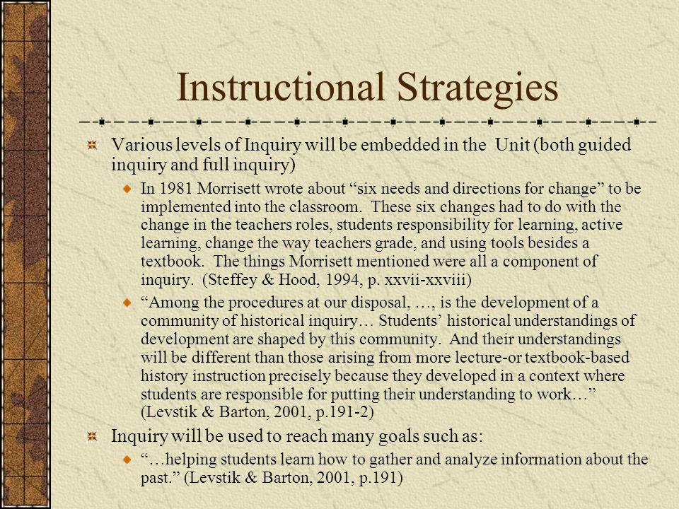 Instructional Strategies Various levels of Inquiry will be embedded in the Unit (both guided inquiry and full inquiry) In 1981 Morrisett wrote about six needs and directions for change to be implemented into the classroom.