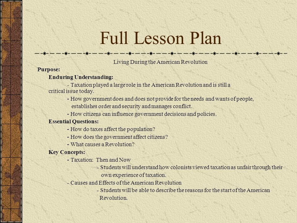 Full Lesson Plan Living During the American Revolution Purpose: Enduring Understanding: - Taxation played a large role in the American Revolution and is still a critical issue today.