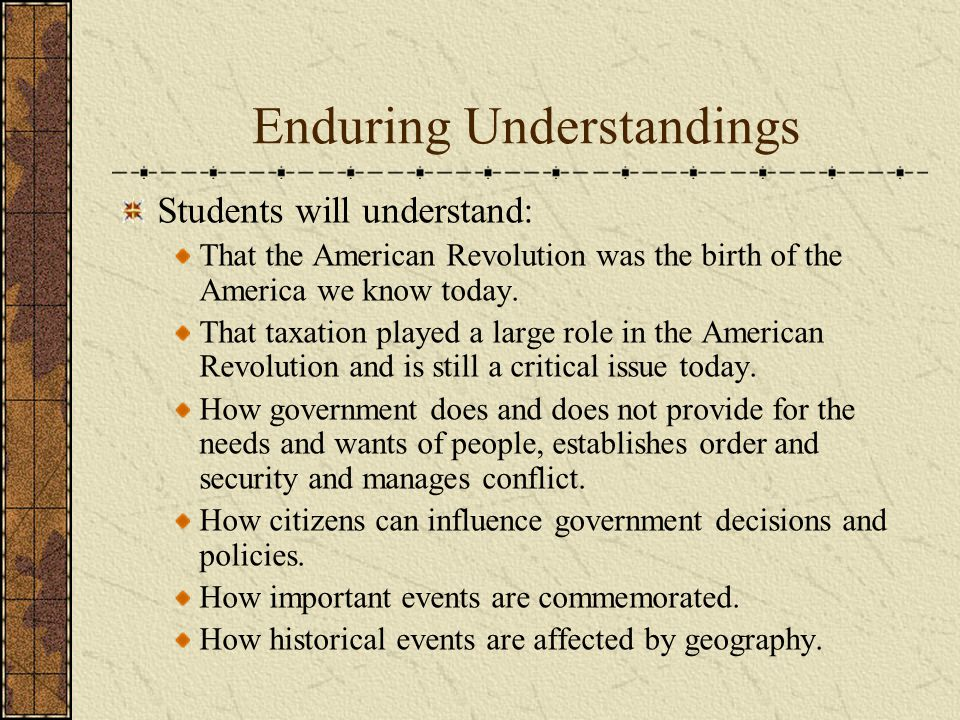 Enduring Understandings Students will understand: That the American Revolution was the birth of the America we know today.