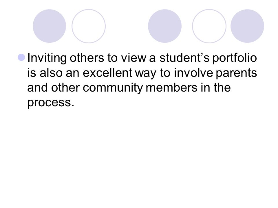 Inviting others to view a student's portfolio is also an excellent way to involve parents and other community members in the process.
