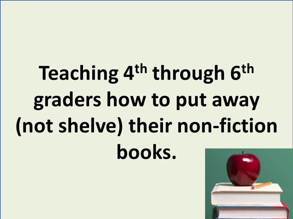 Teaching 4 th through 6 th graders how to put away (not shelve) their non-fiction books.