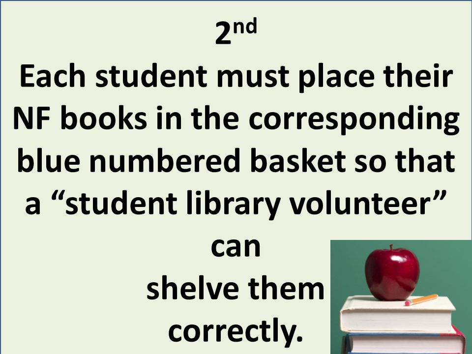 2 nd Each student must place their NF books in the corresponding blue numbered basket so that a student library volunteer can shelve them correctly.