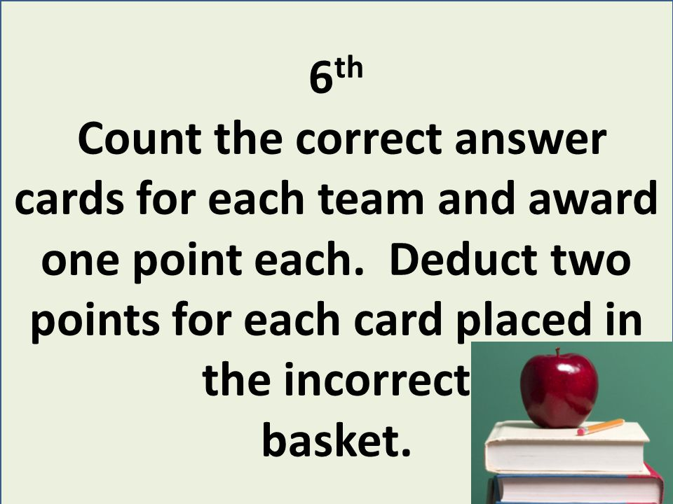 6 th Count the correct answer cards for each team and award one point each.
