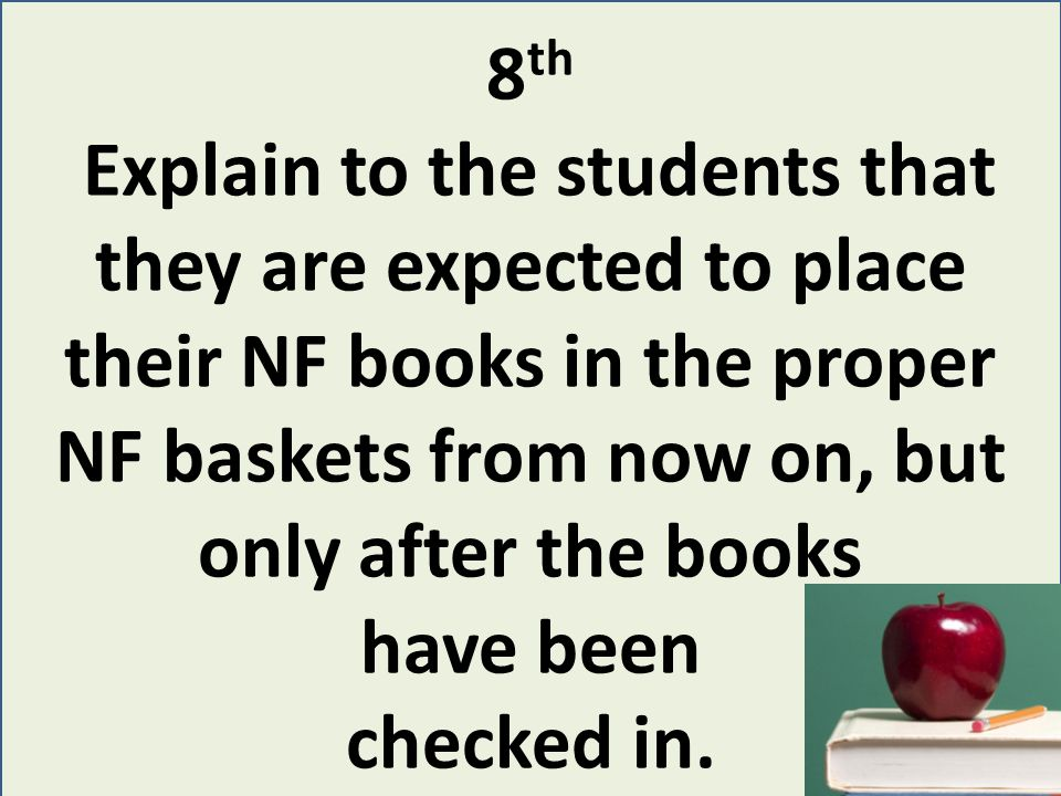 8 th Explain to the students that they are expected to place their NF books in the proper NF baskets from now on, but only after the books have been checked in.